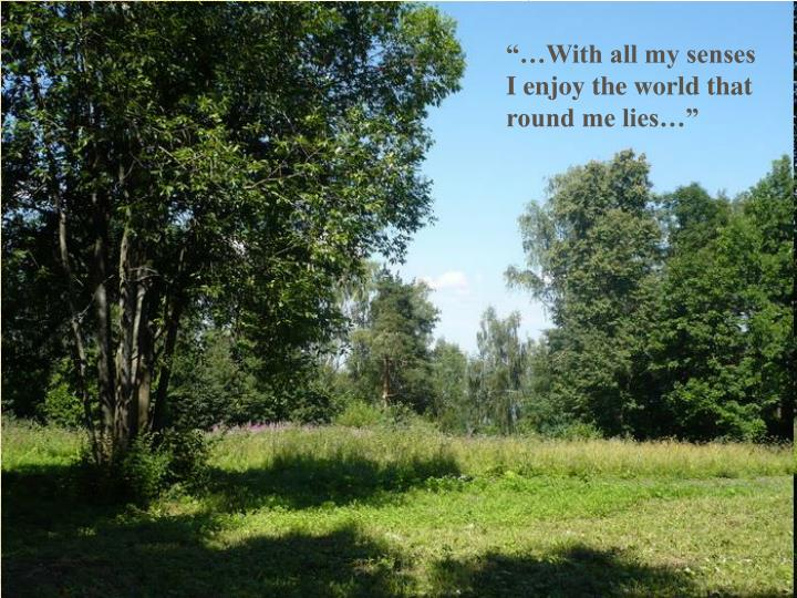 """""""…With all my senses I enjoy the world that round me lies…"""""""