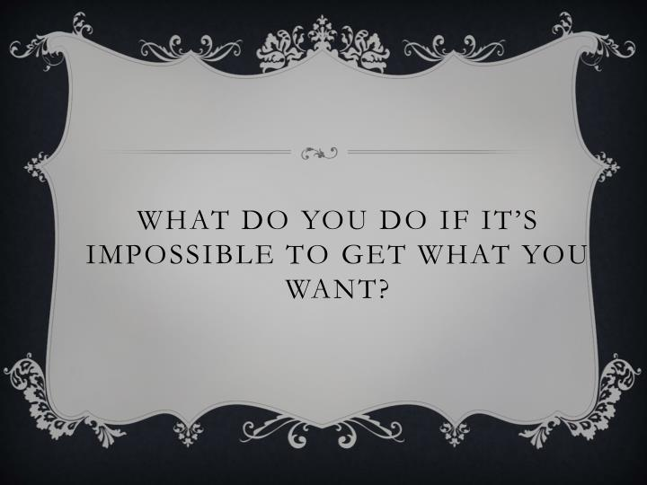 What do you do if it's impossible to get what you want?