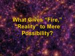 what gives fire reality to mere possibility