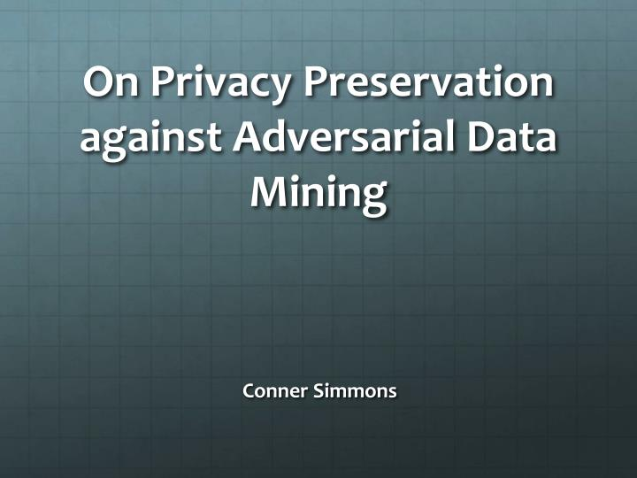 On privacy preservation against adversarial data mining