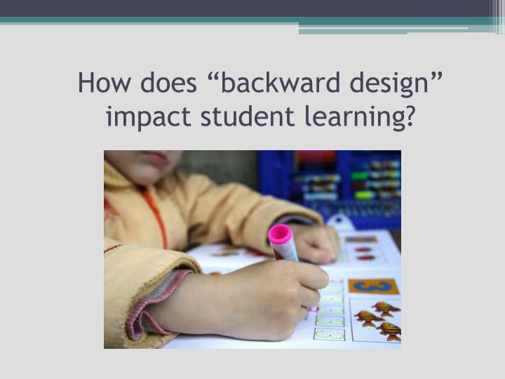 Impact Of Classroom Design On Learning : Ppt backward design powerpoint presentation id