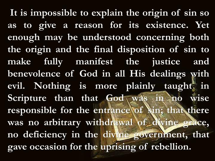 It is impossible to explain the origin of sin so as to give a reason for its existence. Yet enough may be understood concerning both the origin and the final disposition of sin to make fully manifest the justice and benevolence of God in all His dealings with evil. Nothing is more plainly taught in