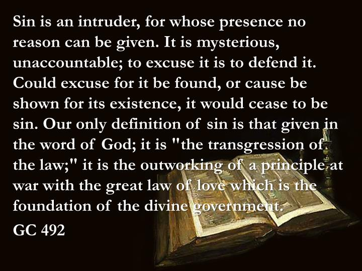 """Sin is an intruder, for whose presence no reason can be given. It is mysterious, unaccountable; to excuse it is to defend it. Could excuse for it be found, or cause be shown for its existence, it would cease to be sin. Our only definition of sin is that given in the word of God; it is """"the transgression of the law;"""" it is the outworking of a principle at war with the great law of love which is the foundation of the divine government"""