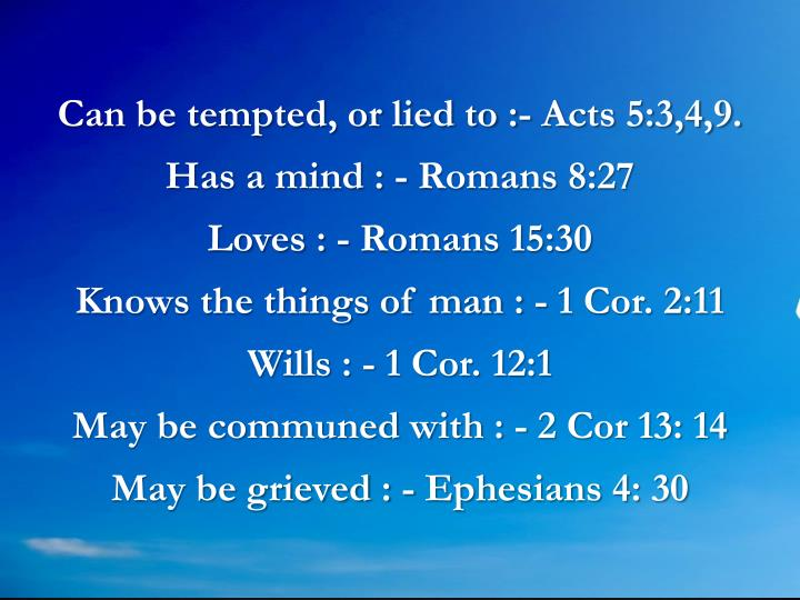 Can be tempted, or lied to :- Acts 5:3,4,9.