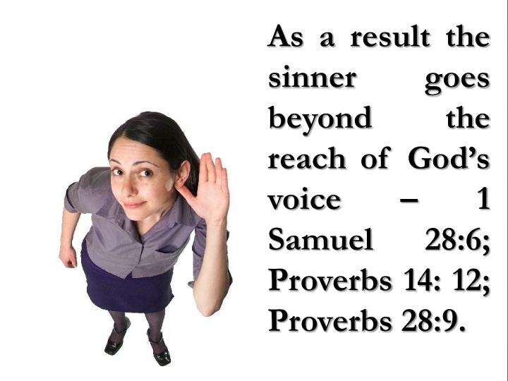 As a result the sinner goes beyond the reach of God's voice – 1 Samuel 28:6; Proverbs 14: 12; Proverbs 28:9.