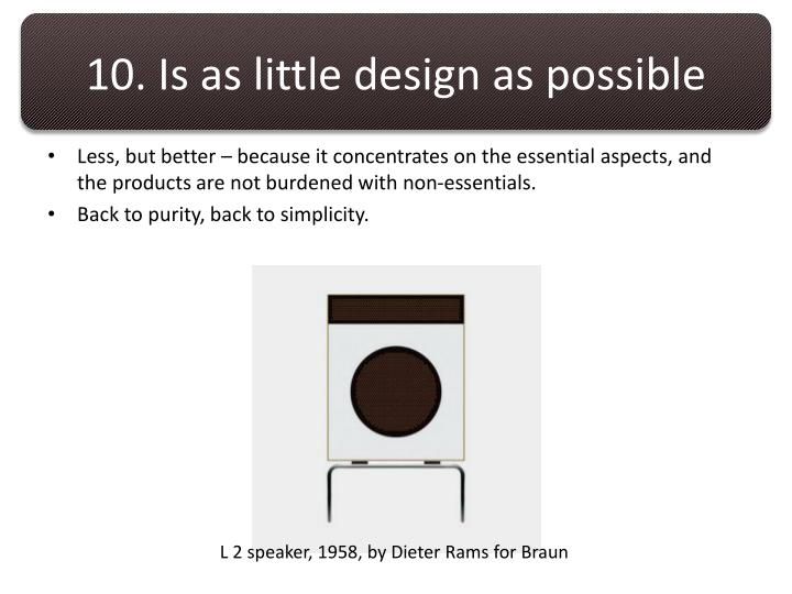 10. Is as little design as possible