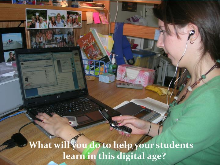 What will you do to help your students learn in this digital age?