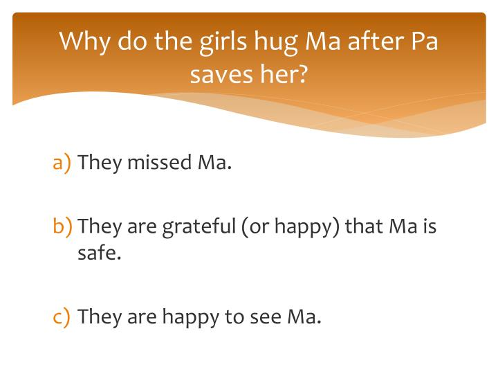 Why do the girls hug Ma after Pa saves her?
