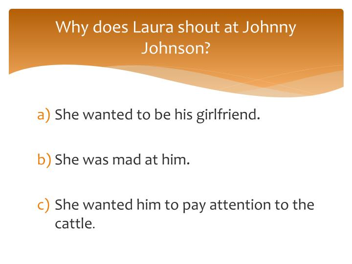 Why does Laura shout at Johnny Johnson?