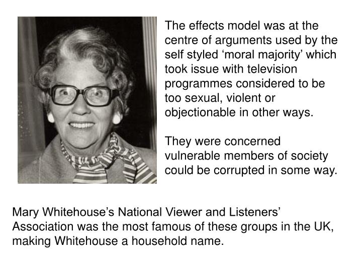 The effects model was at the centre of arguments used by the self styled 'moral majority' which took issue with television programmes considered to be too sexual, violent or objectionable in other ways.