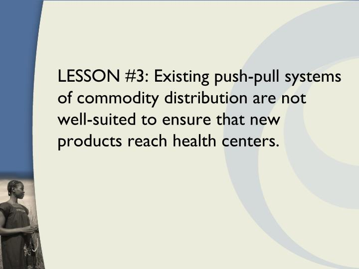 LESSON #3: Existing push-pull systems of commodity distribution are not well-suited to ensure that new products reach health centers.