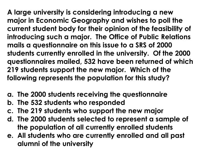 A large university is considering introducing a new major in Economic Geography and wishes to poll the current student body for their opinion of the feasibility of introducing such a major.  The Office of Public Relations mails a questionnaire on this issue to a SRS of 2000 students currently enrolled in the university.  Of the 2000 questionnaires mailed, 532 have been returned of which 219 students support the new major.  Which of the following represents the population for this study?