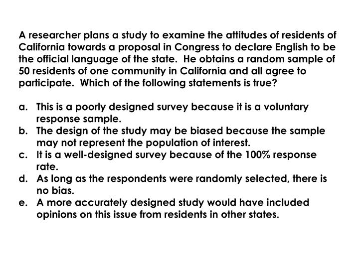 A researcher plans a study to examine the attitudes of residents of California towards a proposal in Congress to declare English to be the official language of the state.  He obtains a random sample of 50 residents of one community in California and all agree to participate.  Which of the following statements is true?