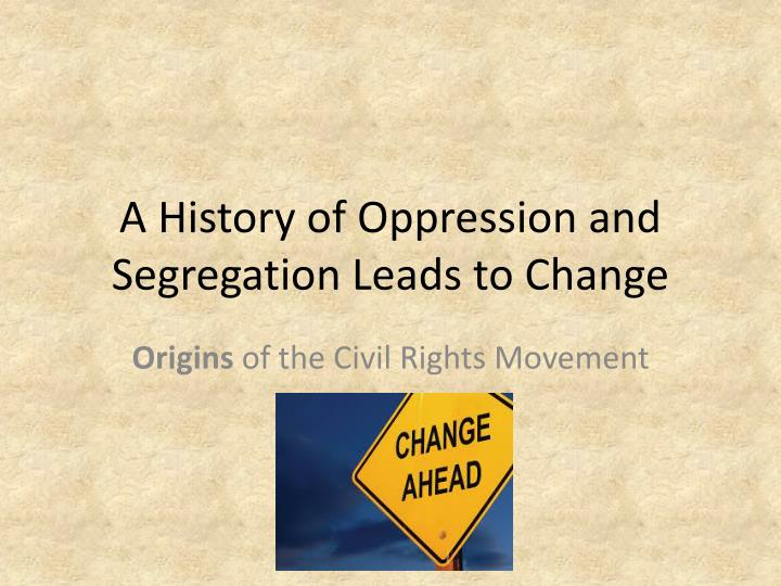 A history of oppression and segregation leads to change