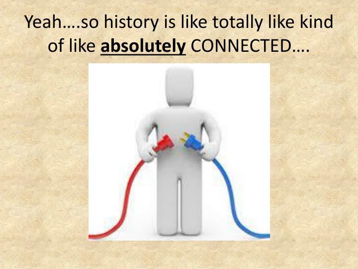 Yeah….so history is like totally like kind of like