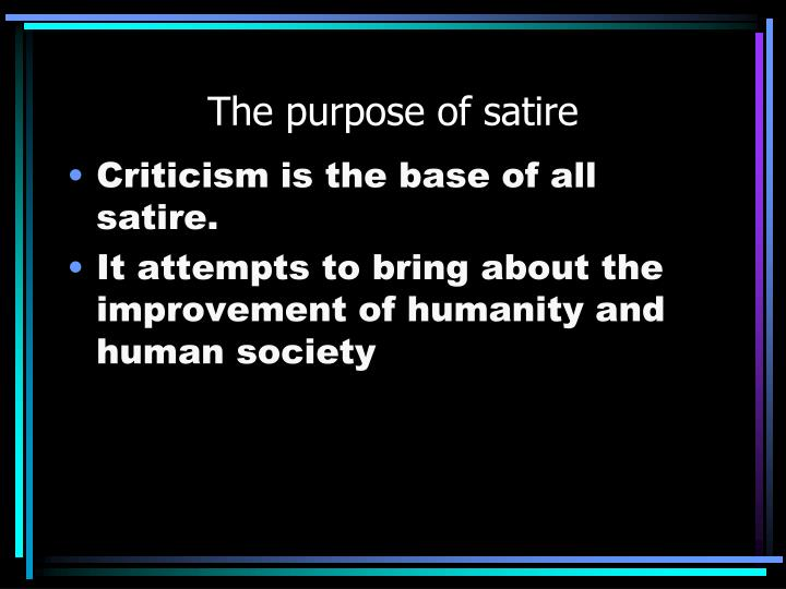the purpose of satire 01092015  my goal with this site will be to scour contemporary culture for the best in satire, and discuss each piece as a work of satirical art, keeping in mind the.