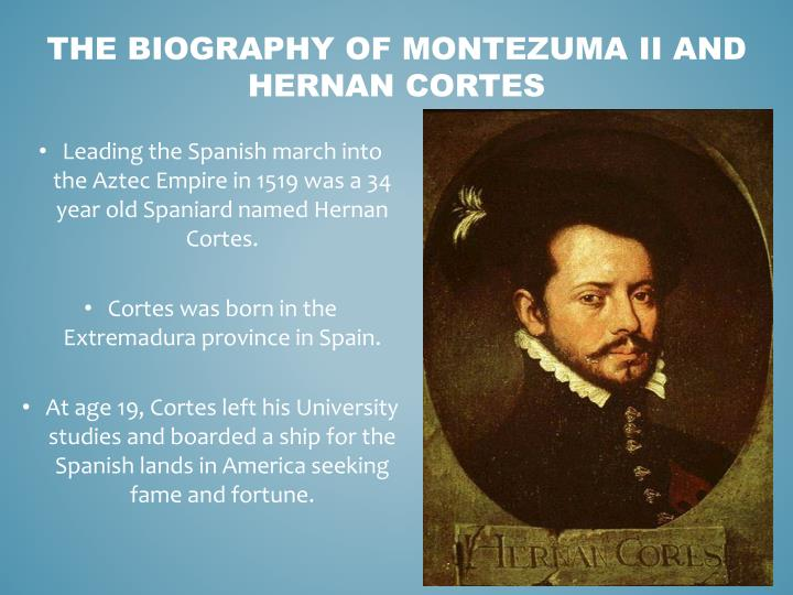 the biography of hernan cortes #2 hernan cortes was a distant cousin of francisco pizarro from his mother's side hernan cortes was a distant cousin of francisco pizarro  while cortes was responsible for the fall of the aztec empire of modern-day mexico, francisco pizarro later conquered the inca empire of modern-day peru.