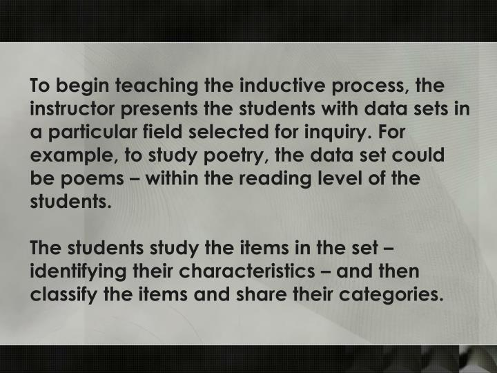 To begin teaching the inductive process, the instructor presents the students with data sets in a particular field selected for inquiry. For example, to study poetry, the data set could be poems – within the reading level of the students.