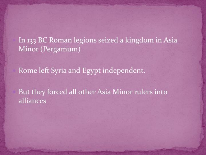 In 133 BC Roman legions seized a kingdom in Asia Minor (Pergamum)