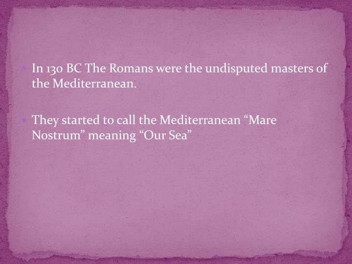 In 130 BC The Romans were the undisputed masters of the Mediterranean.