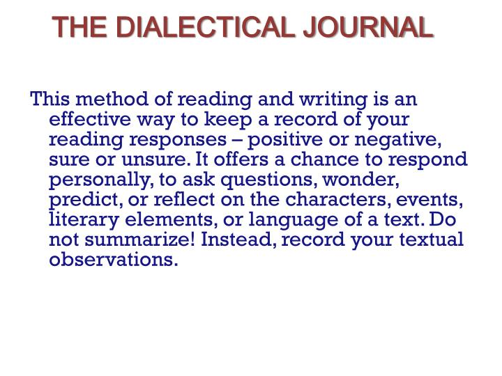 the chosen dialectical journal Dialectical journal examples responding to the text: you can respond to the text in a variety of ways the most important thing to remember is that your observations should be specific and detailed.