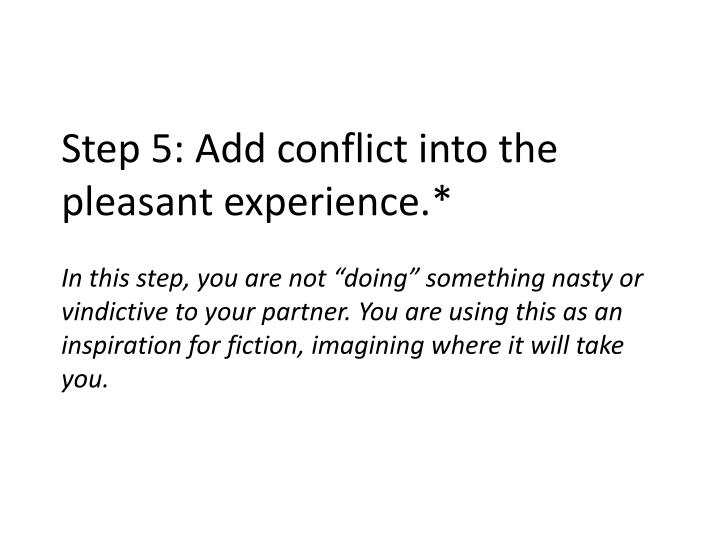 Step 5: Add conflict into the pleasant experience.*