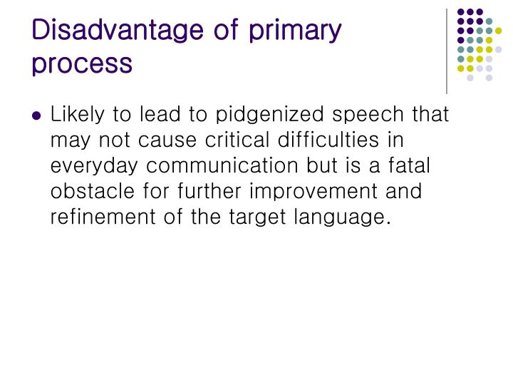 Disadvantage of primary process