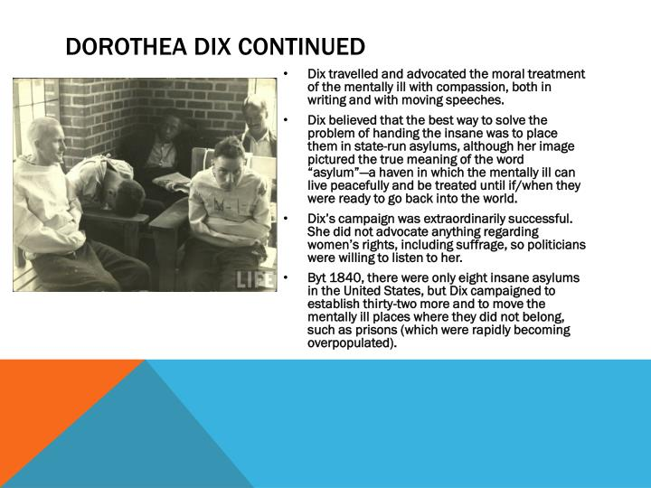 dorothea dix and moral treatment Dorothea dix was a social reformer dedicated to changing conditions for  of  over two decades, dix instituted changes in the treatment and care of the  mentally ill  including hymns for children and american moral tales for young  persons.