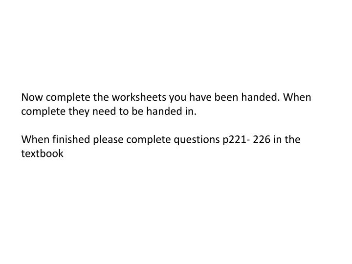 Now complete the worksheets you have been handed. When complete they need to be handed in.