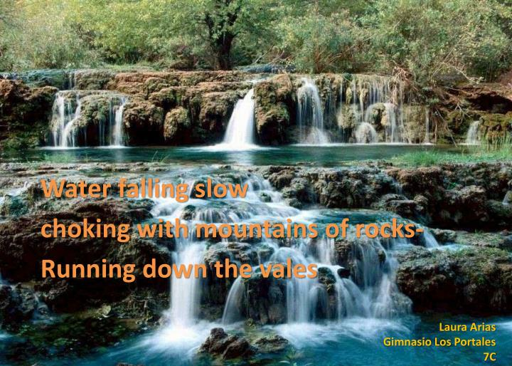 Water falling slow c hoking with mountains of rocks running down the vales