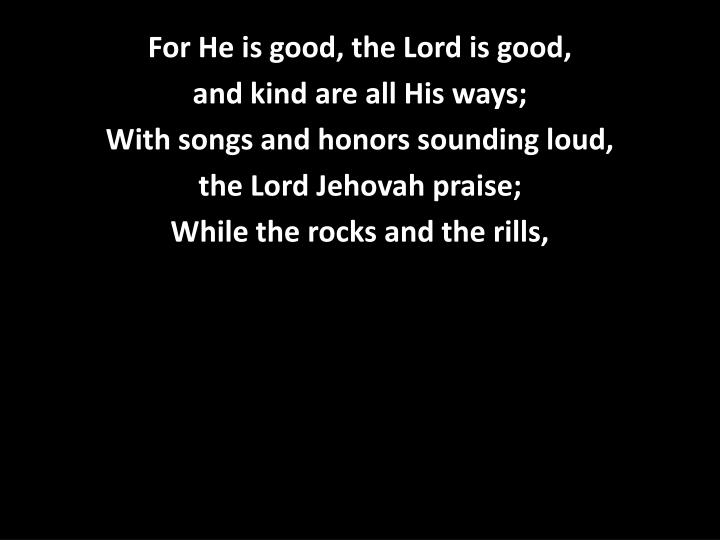 For He is good, the Lord is good,