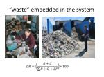 waste embedded in the system