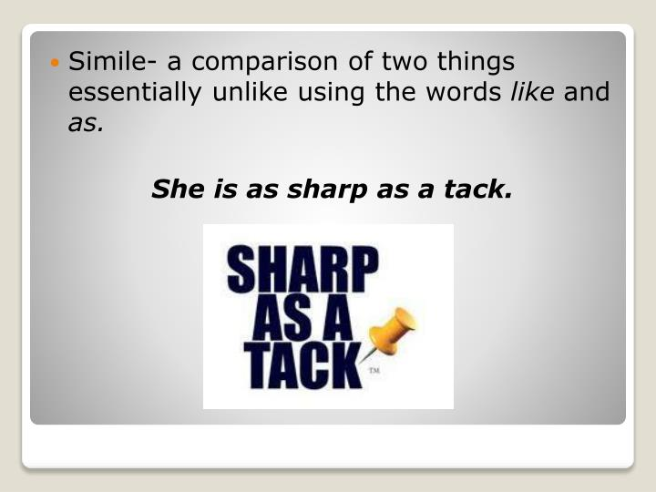 Simile- a comparison of two things essentially unlike using the words