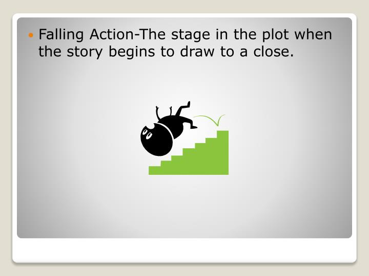 Falling Action-The stage in the plot when the story begins to draw to a close.