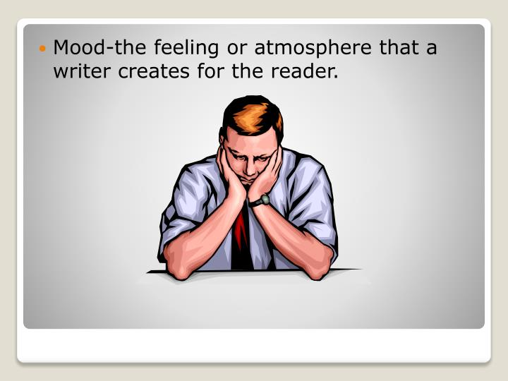 Mood-the feeling or atmosphere that a writer creates for the reader.