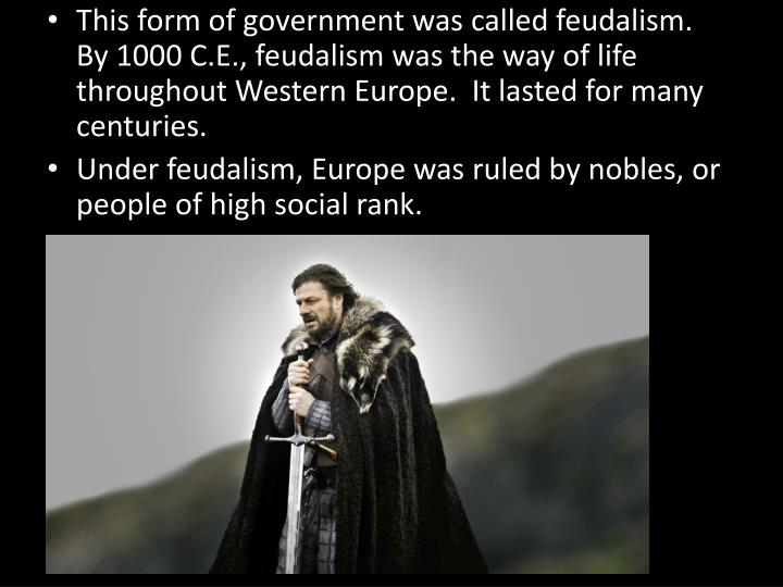 This form of government was called feudalism.  By 1000 C.E., feudalism was the way of life throughout