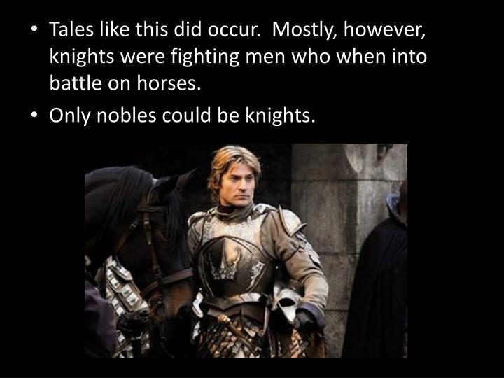 Tales like this did occur.  Mostly, however, knights were fighting men who when into battle on horses.