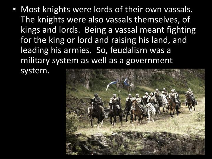 Most knights were lords of their own vassals.  The knights were also vassals themselves, of kings and lords.  Being a vassal