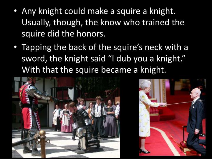Any knight could make a squire a knight.  Usually, though, the know who trained the squire did the honors.