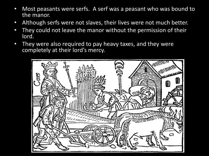 Most peasants were serfs.  A serf was a peasant who was bound to the manor.