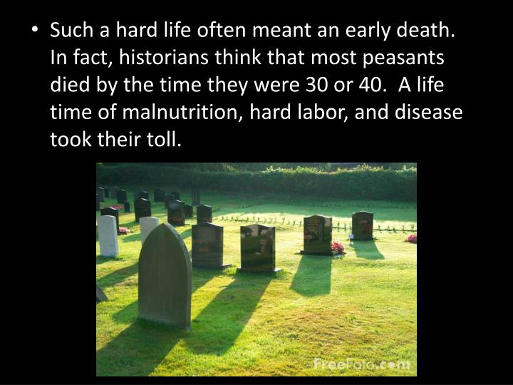 Such a hard life often meant an early death.  In fact, historians think that most peasants died by the time they were 30 or 40.  A