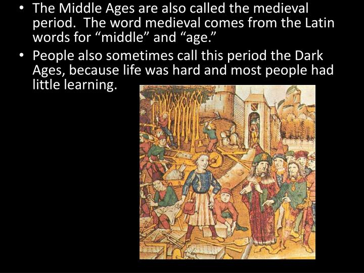 "The Middle Ages are also called the medieval period.  The word medieval comes from the Latin words for ""middle"" and ""age."""