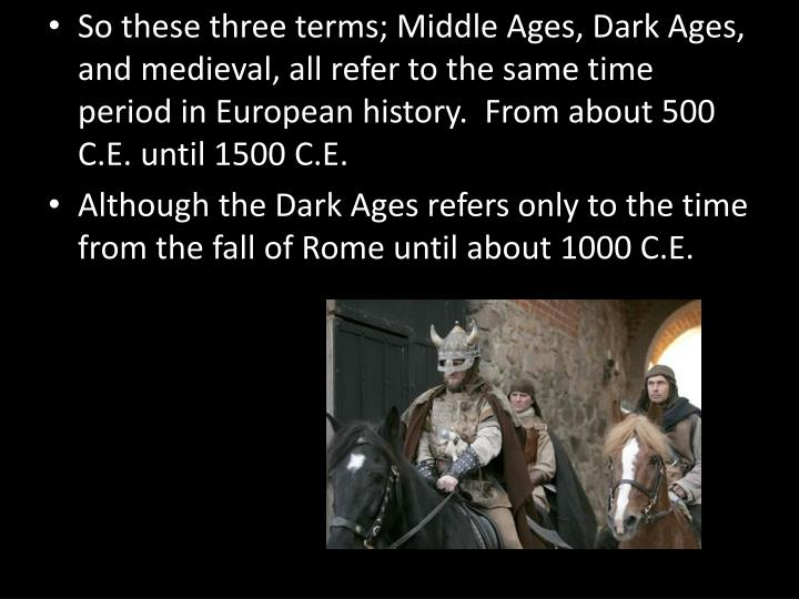 So these three terms; Middle Ages, Dark Ages, and medieval, all refer to the same time period in European history.  From about 500 C.E. until 1500 C.E.