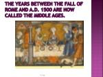 the years between the fall of rome and a d 1500 are now called the middle ages