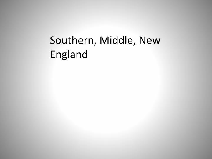 Southern, Middle, New England