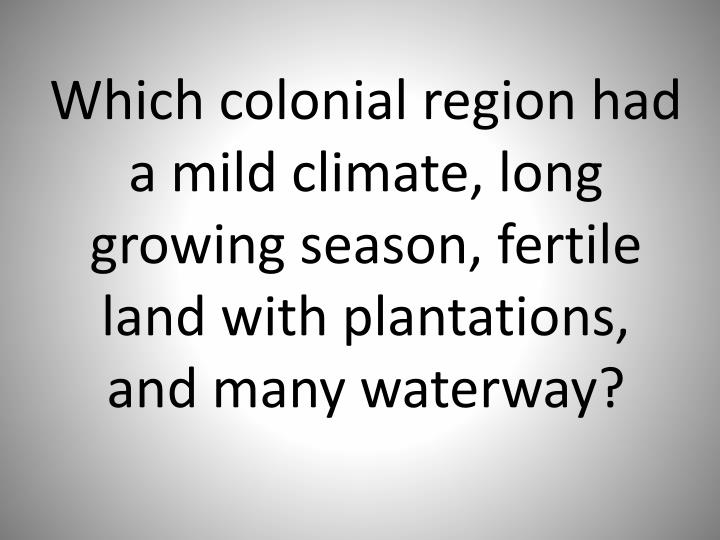Which colonial region had a mild climate, long growing season, fertile land with plantations, and many waterway?