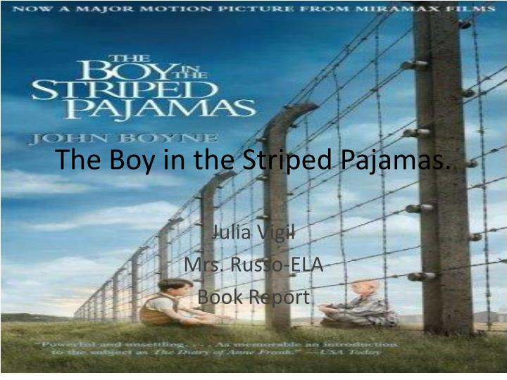 bookreport the boy in the striped pyjamas essay 'the boy in the striped pyjamas' and 'the book thief' in novels, the author creates a focus on a relationship - between enemies or friends, a parent and child, or husband and wife in the two texts, the book thief, and the boy in the stripped pyjamas this is a aspect that is featured in both, the relationship between children.