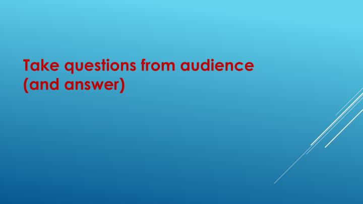 Take questions from audience (and answer)