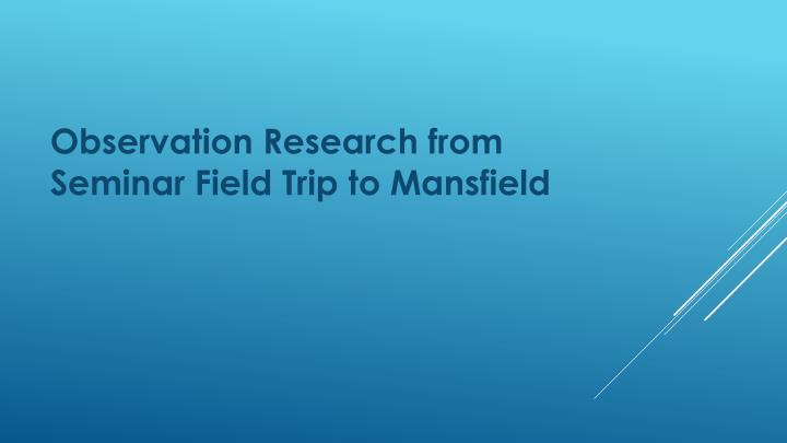 Observation Research from Seminar Field Trip to Mansfield