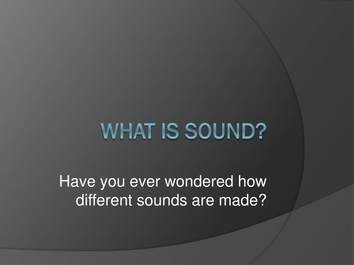 have you ever wondered how different sounds are made
